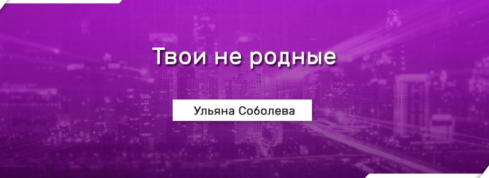 Твои не родные (Ульяна Соболева)
