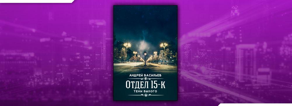 Отдел 15-К. Тени Былого (Андрей Васильев)