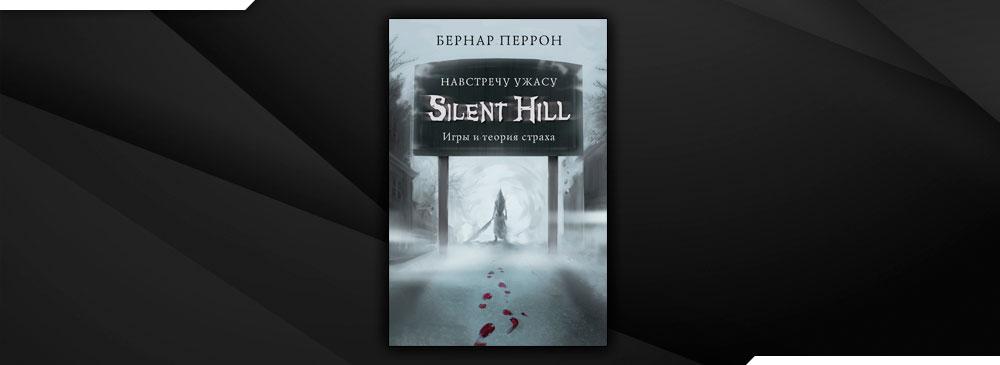 Silent Hill. Навстречу ужасу. Игры и теория страха (Бернар Перрон)