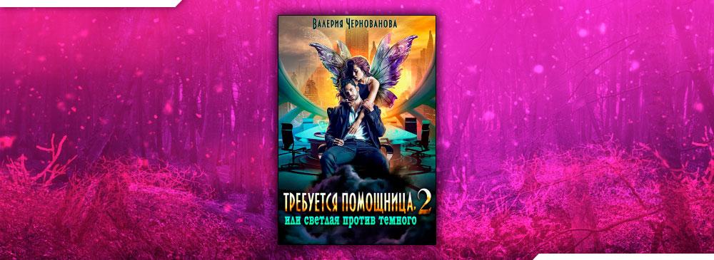 Требуется помощница, или Светлая против Темного — 2 (Валерия Чернованова)