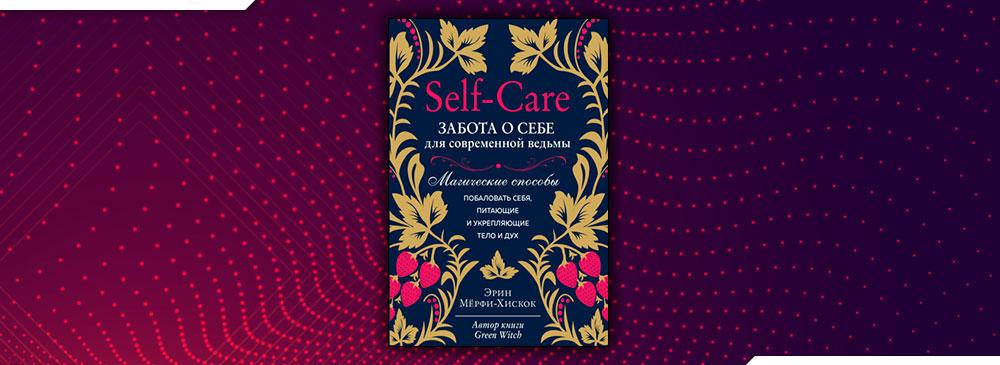 Self-care. Забота о себе для современной ведьмы. Магические способы побаловать себя, питающие и укрепляющие тело и дух (Эрин Мёрфи-Хискок)